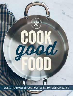Cook Good Food (Williams-Sonoma): Simple Techniques and Foolproof Recipes for Everyday Eating, The Editors of Williams-Sonoma