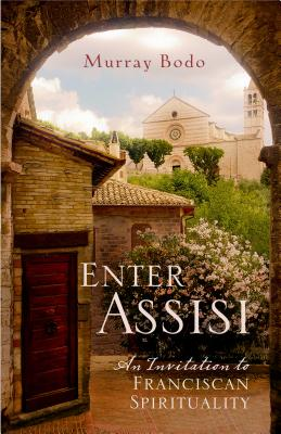 Enter Assisi: An Invitation to Franciscan Spirituality, Murray Bodo O.F.M.