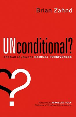 Unconditional?: The call of Jesus to radical forgiveness, Brian Zahnd