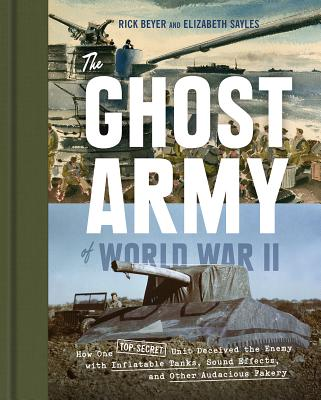 Image for The Ghost Army of World War II: How One Top-Secret Unit Deceived the Enemy with Inflatable Tanks, Sound Effects, and Other Audacious Fakery