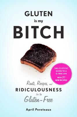 Image for Gluten Is My Bitch: Rants, Recipes, and Ridiculousness for the Gluten-Free