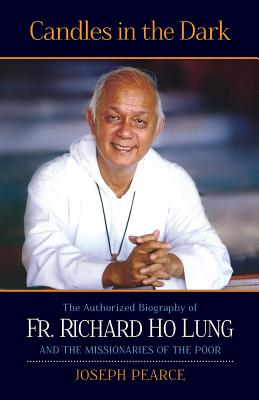 Candles in the Dark: The Authorized Biography of Fr. Richard Ho Lung, Joseph Pearce