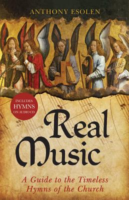 Real Music: A Guide to the Timeless Hymns of the Church, Anthony Esolen