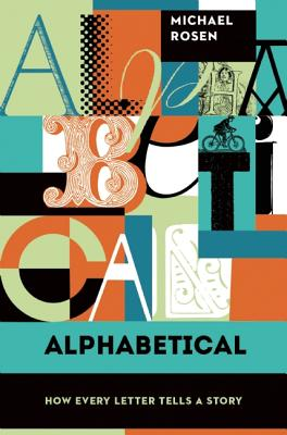 Alphabetical: How Every Letter Tells a Story, Michael Rosen
