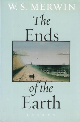 The Ends of the Earth: Essays, W.S. Merwin