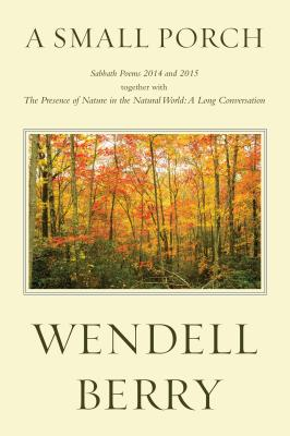 A Small Porch: Sabbath Poems 2014 and 2015, Wendell Berry