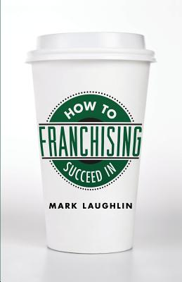 How to Succeed in Franchising, Laughlin, Mark