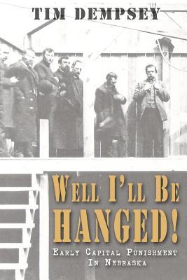 Well I'll Be Hanged: Early Capital Punishment in Nebraska, Dempsey, Tim
