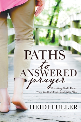 Image for Paths to Answered Prayer: Trusting God's Heart When You Don't Understand His Plan