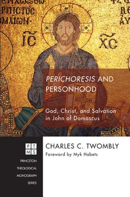 Perichoresis and Personhood: God, Christ, and Salvation in John of Damascus (Princeton Theological Monograph), Charles C. Twombly
