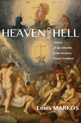 Heaven and Hell: Visions of the Afterlife in the Western Poetic Tradition, Louis Markos