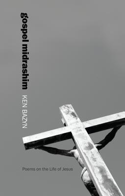 Gospel Midrashim: Poems on the Life of Jesus, Ken Bazyn