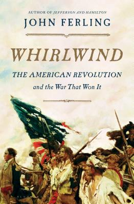 Whirlwind: The American Revolution and the War That Won It, Ferling, John
