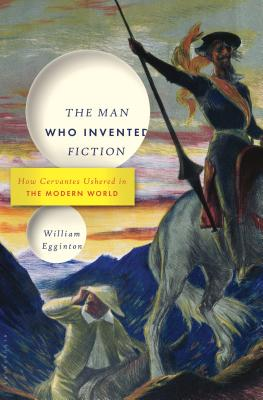 Image for Man Who Invented Fiction: How Cervantes Ushered in the Modern World