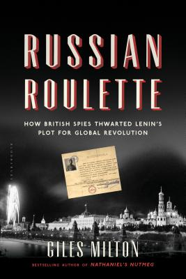 Russian Roulette: How British Spies Thwarted Lenin's Plot for Global Revolution, Milton, Giles