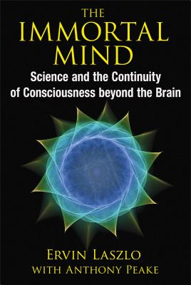 The Immortal Mind: Science and the Continuity of Consciousness beyond the Brain, Laszlo, Ervin