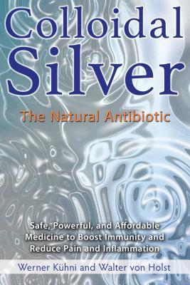 Colloidal Silver: The Natural Antibiotic, Kühni, Werner; von Holst, Walter