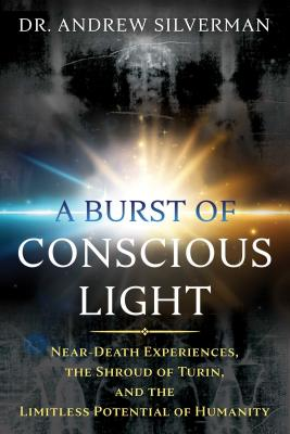 Image for A Burst of Conscious Light: Near-Death Experiences, the Shroud of Turin, and the Limitless Potential of Humanity