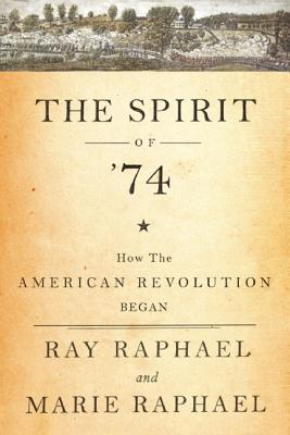 The Spirit of 74: How the American Revolution Began, Raphael, Ray; Raphael, Marie