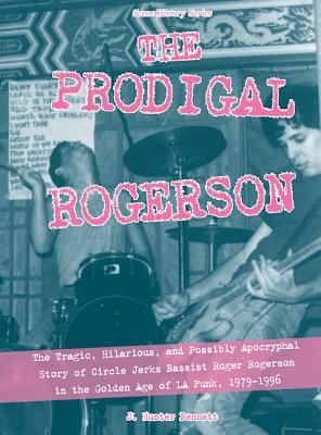 The Prodigal Rogerson: The Tragic, Hilarious, and Possibly Apocryphal Story of Circle Jerks Bassist Roger Rogerson in the Golden Age of LA Punk, 1979-1996 (Scene History), Bennett, J. Hunter