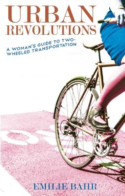 Urban Revolutions: A Woman's Guide to Two-Wheeled Transportation (Bicycle), Bahr, Emilie