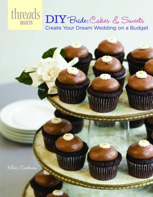 DIY Bride: Cakes & Sweets: create your dream wedding on a budget (Threads Selects), Cochran, Khris