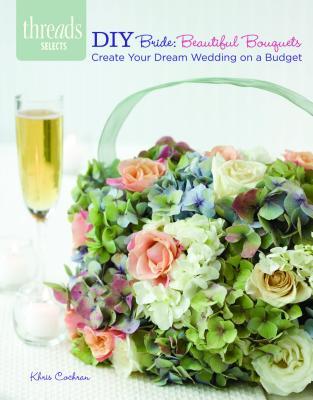DIY Bride: Beautiful Bouquets: create your dream wedding on a budget, Cochran, Khris