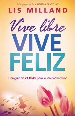 Vive libre, vive feliz: Una gu�a de 21 d�as para la sanidad interior (Spanish Edition), Milland, Lis