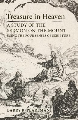 Treasure in Heaven: A Study of the Sermon on the Mount Using the Four Senses of Scripture, Barry R. Pearlman