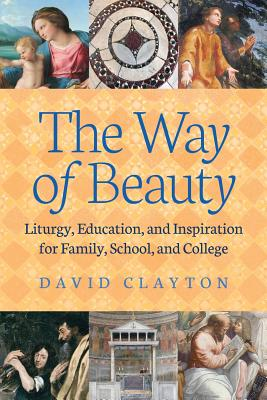 The Way of Beauty: Liturgy, Education, and Inspiration for Family, School, and College, David Clayton