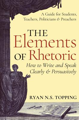 Image for The Elements of Rhetoric -- How to Write and Speak Clearly and Persuasively: A Guide for Students, Teachers, Politicians & Preachers