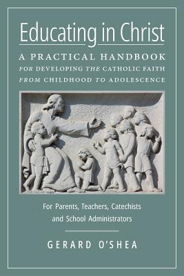 Educating in Christ: A Practical Handbook for Developing the Catholic Faith from Childhood to Adolescence - For Parents, Teachers, Catechists and School Administrators, Gerard O'Shea