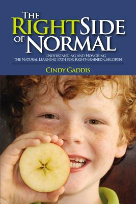 THE RIGHT SIDE OF NORMAL: Understanding and Honoring the Natural Learning Path for Right-Brained Children, Gaddis, Cindy