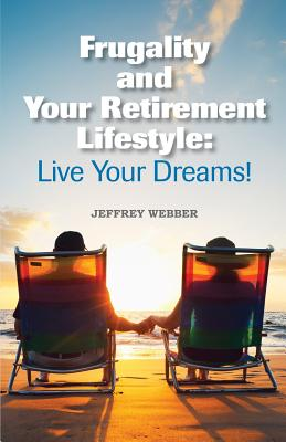 Frugality & Your Retirement Lifestyle: Live Your Dreams, Webber, Jeffrey