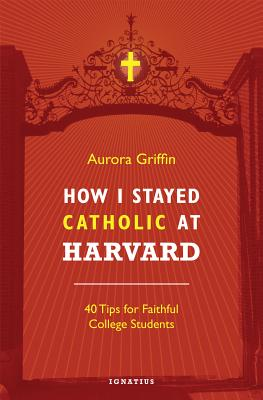 How I Stayed Catholic at Harvard: Forty Tips for Faithful College Students, Aurora Griffin