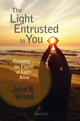 The Light Entrusted to You: Keeping the Flame of Faith Alive, John R. Wood