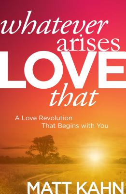 Image for Whatever Arises, Love That: A Love Revolution That Begins with You
