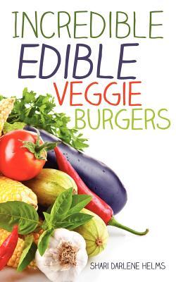 Incredible Edible Veggie Burgers, Helms, Shari Darlene