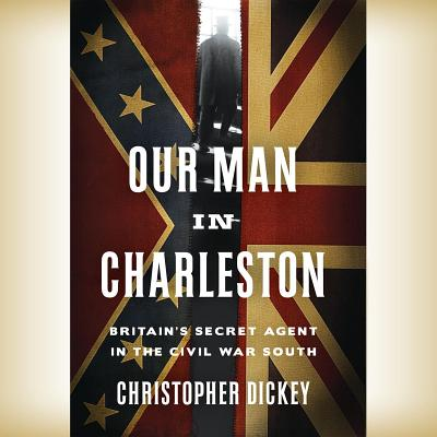 Image for Our Man in Charleston:: Britain's Secret Agent in the Civil War South