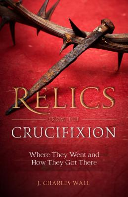 Image for Relics from the Crucifixion: Where They Went and How They Got There