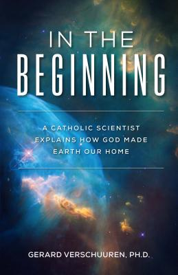 Image for In the Beginning: A Catholic Scientist Explains How God Made Earth Our Home