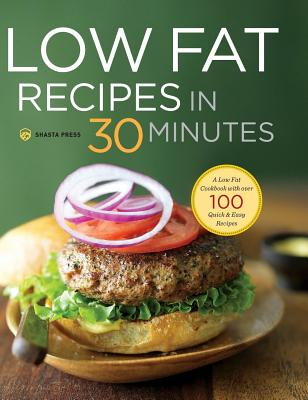 Image for Low Fat Recipes in 30 Minutes: A Low Fat Cookbook with Over 100 Quick & Easy Recipes