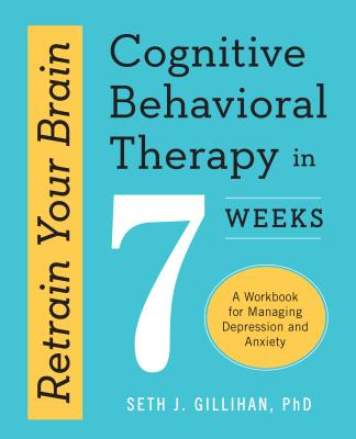 Image for Retrain Your Brain: Cognitive Behavioral Therapy in 7 Weeks: A Workbook for Managing Depression and Anxiety