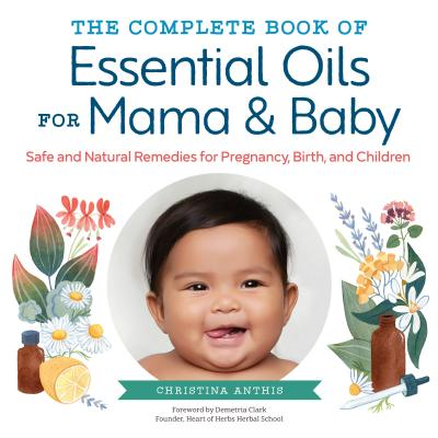 Image for The Complete Book of Essential Oils for Mama and Baby: Safe and Natural Remedies for Pregnancy, Birth, and Children