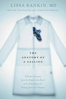 Image for The Anatomy of a Calling:  A Doctor's Journey from the Head to the Heart with a Prescription for Finding Your Life's Purpose