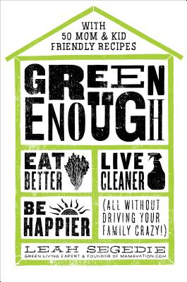 Image for Green Enough: Eat Better, Live Cleaner, Be Happier--All Without Driving Your Family Crazy!