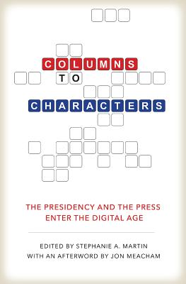 Image for Columns to Characters: The Presidency and the Press Enter the Digital Age (Kenneth E. Montague Presidential Rhetoric Series)
