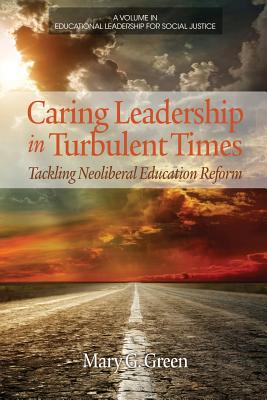 Image for Caring Leadership in Turbulent Times: Tackling Neoliberal Education Reform (Educational Leadership for Social Justice)