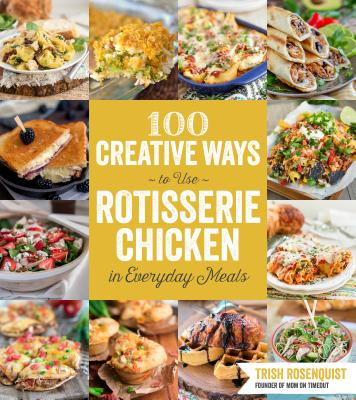 Image for 100 Creative Ways to Use Rotisserie Chicken in Everyday Meals