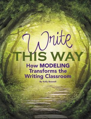 Write This Way: How Modeling Transforms the Writing Classroom (Maupin House), Kelly Boswell